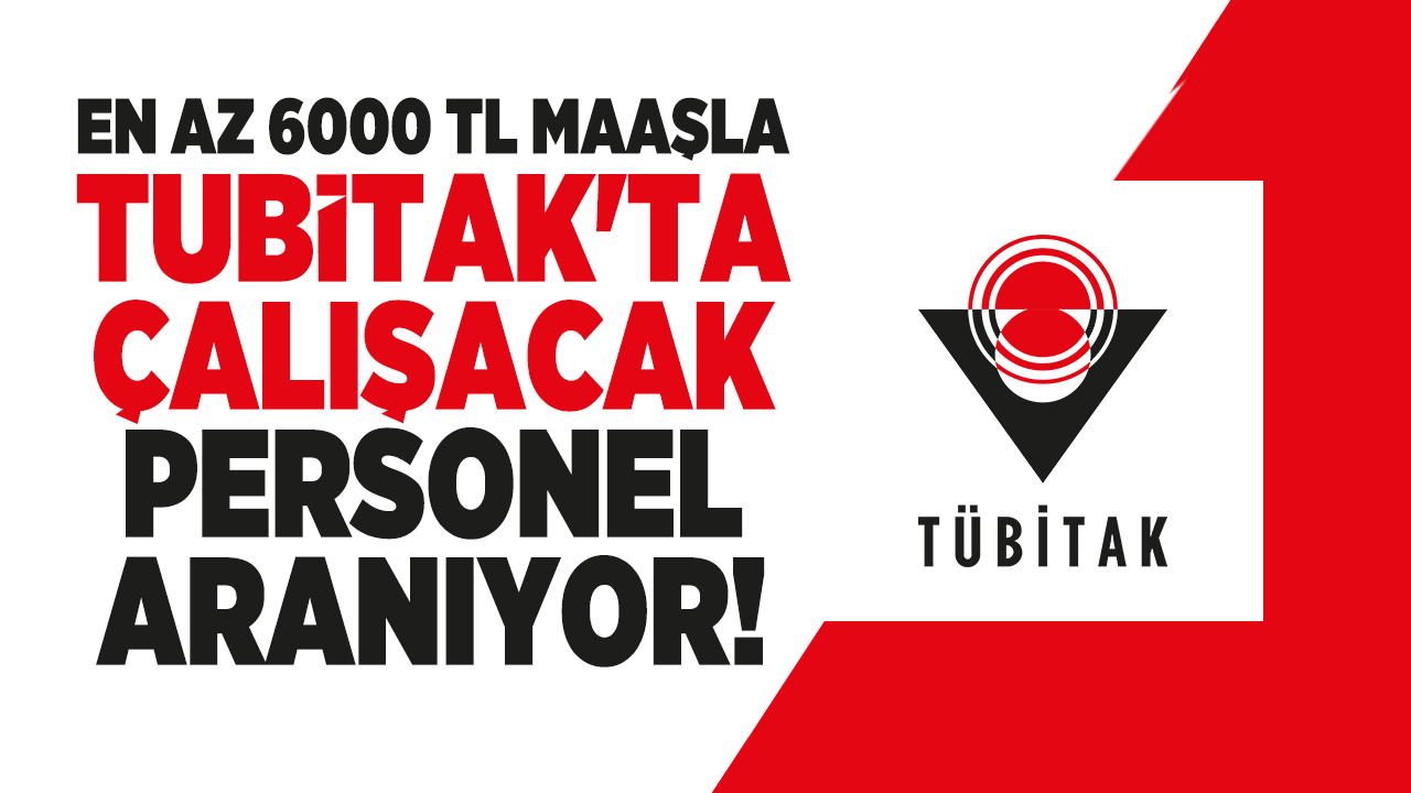 En az 6000 TL maaşla TUBİTAK'ta çalışacak personel aranıyor!