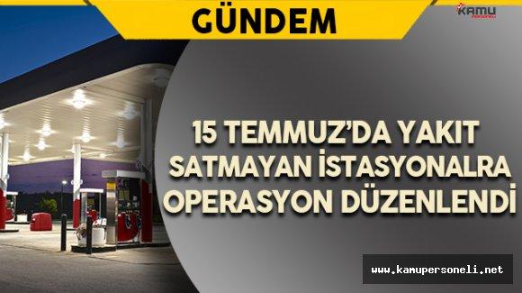 15 Temmuz'da Yakıt Satmayan İstasyonlara Operasyon