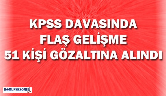 KPSS Davasında Flaş Gelişme 51 Kişi Daha Gözaltına Alındı