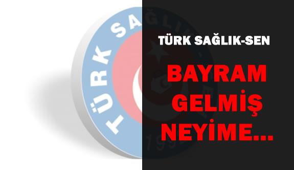 Türk Sağlık-Sen:Bayram Gelmiş Neyime?