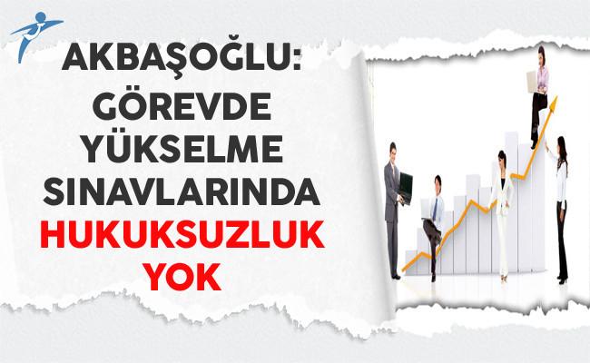 Akbaşoğlu: Görevde Yükselme Sınavlarında Hukuksuzluk Yok