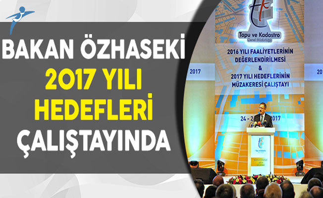 Çevre ve Şehircilik Bakanı Özhaseki 2017 Yılı Hedeflerin Müzakeresi Çalıştayına Katıldı