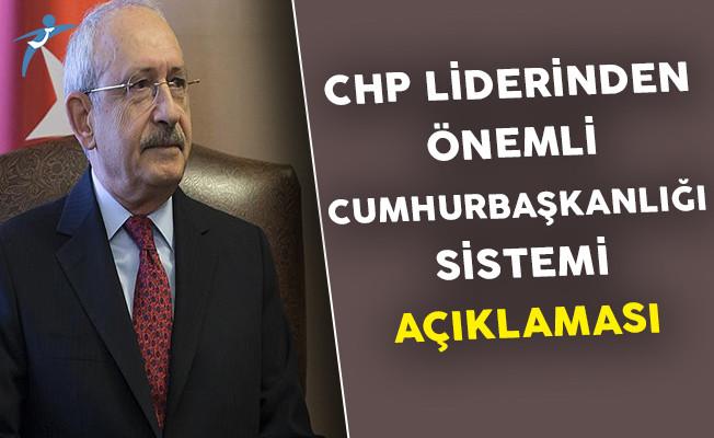 CHP Lideri Kılıçdaroğlu'ndan Cumhurbaşkanlığı Sistemi Hakkında Önemli Açıklama
