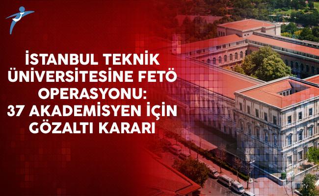 İstanbul Teknik Üniversitesi'ne FETÖ Operasyonu: 37 Akademisyen İçin Gözaltı Kararı