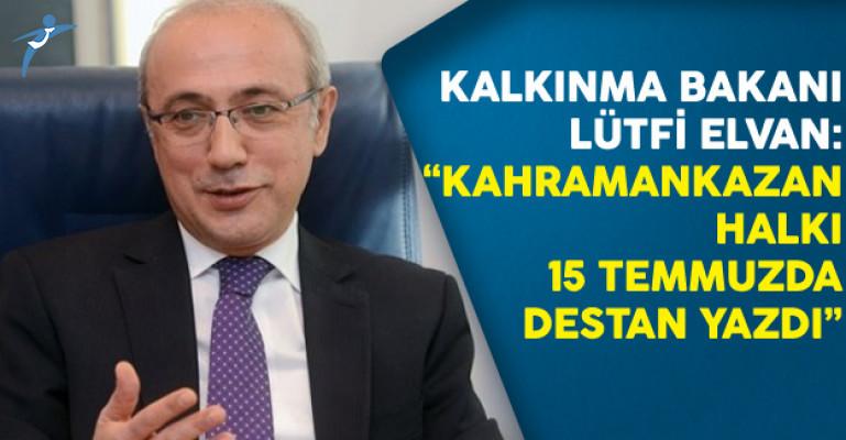 Kalkınma Bakanı Lütfi Elvan: Kahramankazan Halkı 15 Temmuzda Destan Yazdı