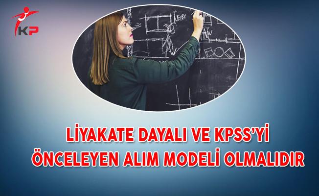 Liyakate Dayalı ve KPSS'yi Önceleyen Alım Modeli Olmalıdır