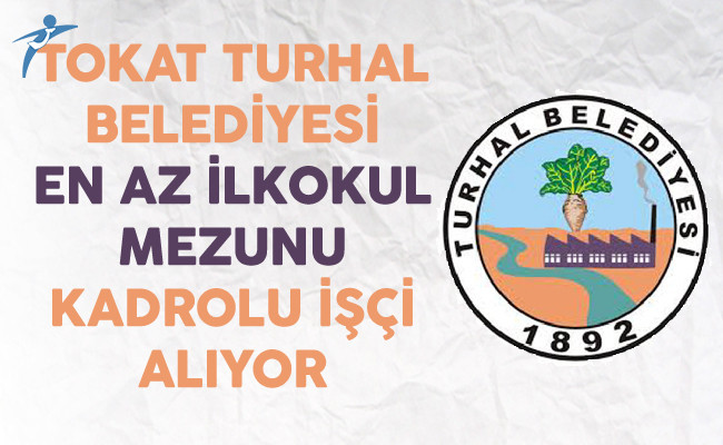 Tokat Turhal Belediyesi KPSS Şartsız En Az İlkokul Mezunu Kadrolu İşçi Alıyor