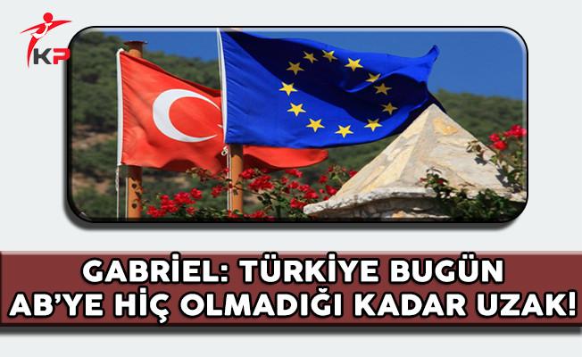 Almanya Dışişleri Bakanı Gabriel: Türkiye Bugün AB'ye Hiç Olmadığı Kadar Uzak!