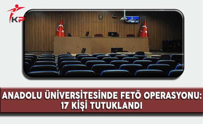 Anadolu Üniversitesinde FETÖ Operasyonu: 17 Kişi Tutuklandı