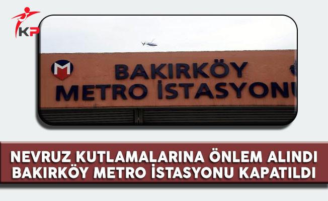 Bakırköy'de yapılmak istenen Nevruz Kutlamaları'na önlem olarak Bakırköy Metrosu kapatıldı
