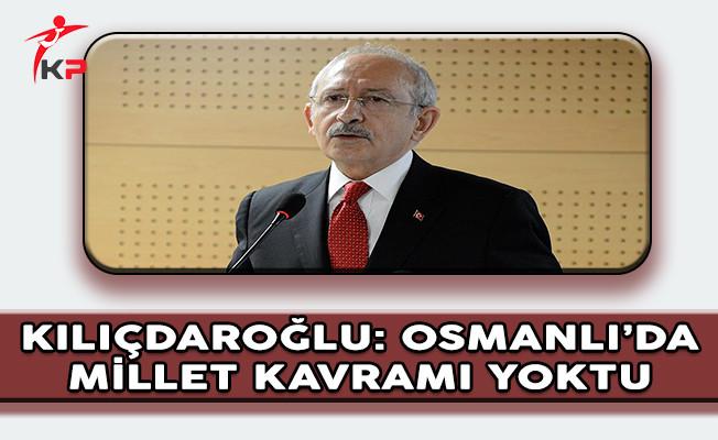 CHP Genel Başkanı Kılıçdaroğlu: Osmanlı'da Millet Kavramı Yoktu