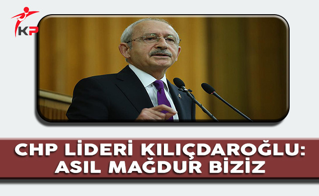 CHP Lideri Kılıçdaroğlu: Asıl Mağdur Biziz