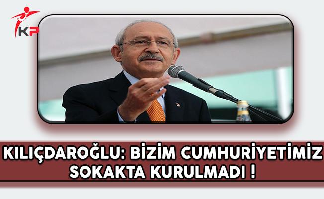 CHP Lideri Kılıçdaroğlu: Bizim Cumhuriyetimiz Sokakta Kurulmadı !