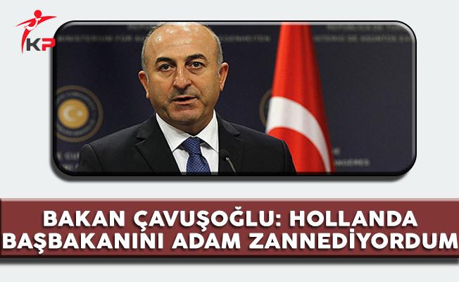 Dışişleri Bakanı Çavuşoğlu: Hollanda Başbakanını Adam Zannediyordum