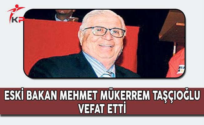 Eski Kültür ve Turizm Bakanı Mehmet Mükerrem Taşçıoğlu Hayatını Kaybetti