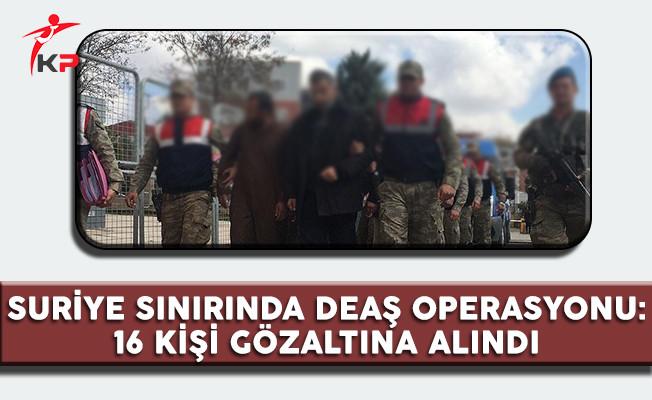 Suriye Sınırında DEAŞ Operasyonu: 16 Kişi Gözaltına Alındı