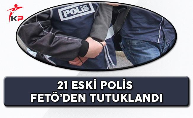 21 Eski Polis FETÖ'den Tutuklandı