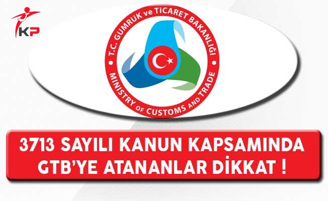 3713 Sayılı Kanun Kapsamında Gümrük ve Ticaret Bakanlığına Atananlar Dikkat !