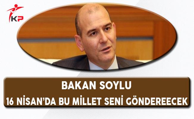 Bakan Soylu: Kılıçdaroğlu 16 Nisan'da Bu Millet Seni Gönderecek