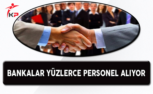Bankalar Türkiye Genelinde Çok Sayıda Personel Alıyor