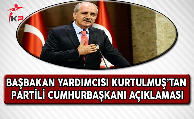 Başbakan Yardımcısı Kurtulmuş'tan Önemli Partili Cumhurbaşkanı Açıklaması !