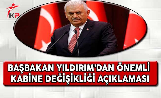 Başbakan Yıldırım'dan Çok Önemli Kabine Değişikliği Açıklaması