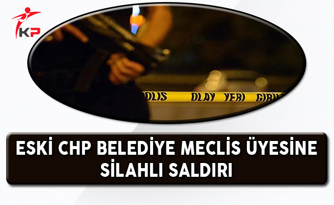 CHP Eski Belediye Meclis Üyesine Silahlı Saldırı