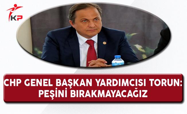 CHP Genel Başkan Yardımcısı Torun: Peşini Bırakmayacağız!