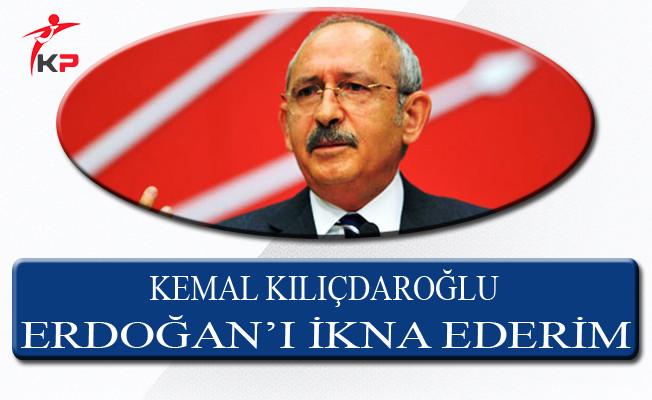 CHP Genel Başkanı Kemal Kılıçdaroğlu: Erdoğan'ı İkna Ederim