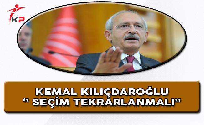 CHP Genel Başkanı Kılıçdaroğlu: Seçim Tekrarlanmalı!
