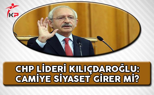 CHP Lideri Kılıçdaroğlu: Camiye Siyaset Girer Mi?