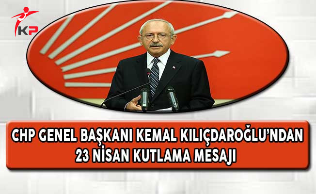 CHP Lideri Kılıçdaroğlu'ndan 23 Nisan Kutlama Mesajı