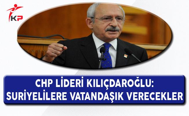 CHP Lideri Kılıçdaroğlu: Suriyelilere Vatandaşlık Verecekler
