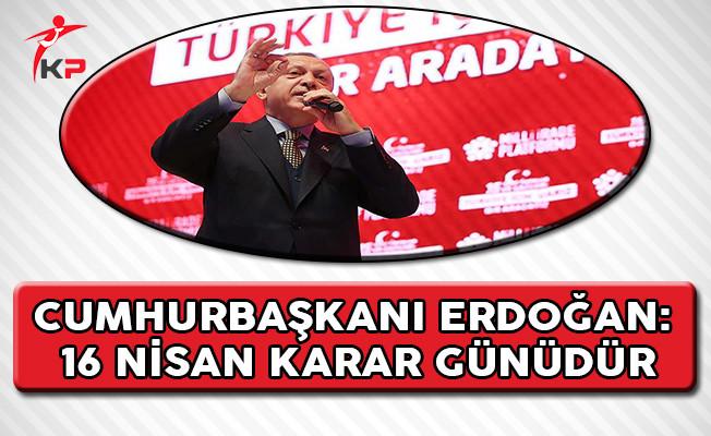 Cumhurbaşkanı Erdoğan: 16 Nisan Karar Günüdür