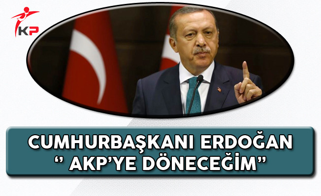 Cumhurbaşkanı Erdoğan: AK Partinin Başına Döneceğim