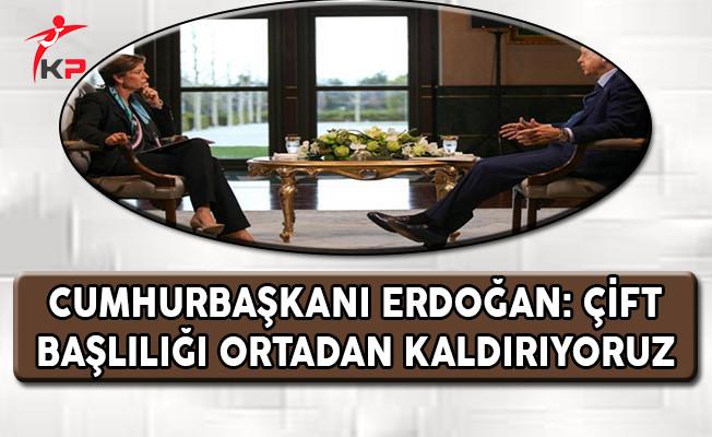 Cumhurbaşkanı Erdoğan: Çift Başlılığı Ortadan Kaldırıyoruz