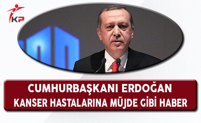 Cumhurbaşkanı Erdoğan'dan Kanser Hastalarına Müjde Gibi Haber