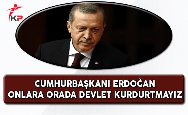 Cumhurbaşkanı Erdoğan: Onlara Devlet Kurdurtmayız!