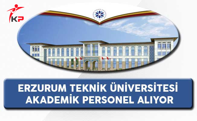 Erzurum Teknik Üniversitesi Akademik Personel Alıyor