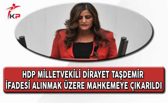 HDP Milletvekili Dirayet Taşdemir İfadesi Alınmak Üzere Mahkemeye Çıkarıldı