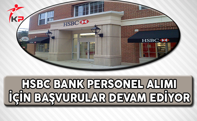 HSBC Bank Personel Alımı İçin Başvurular Devam Ediyor