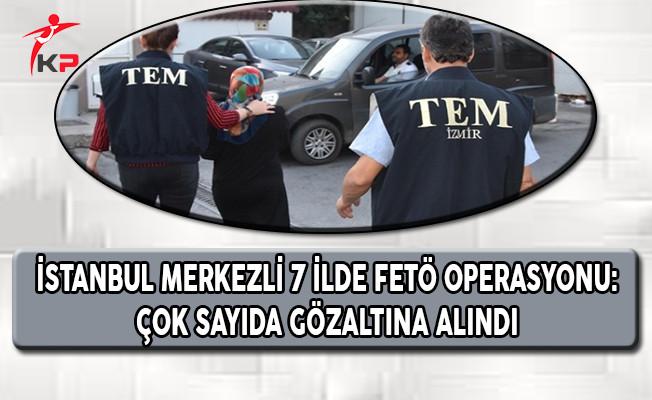 İstanbul Merkezli 7 İlde FETÖ Operasyonu: Çok Sayıda Gözaltı Var
