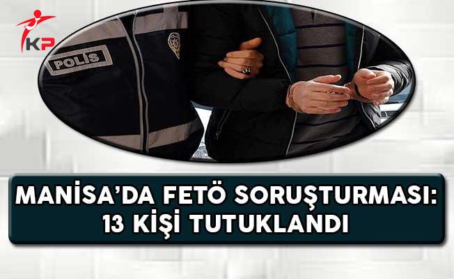 Manisa'da FETÖ Operasyonu: 13 Kişi Tutuklandı