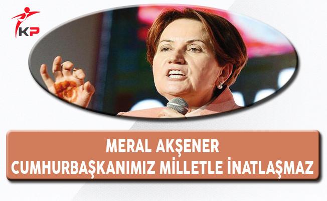 Meral Akşener: Cumhurbaşkanımız Milletle İnatlaşmaz