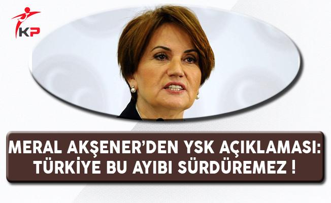 Meral Akşener'den YSK Açıklaması: Türkiye Bu Ayıbı Sürdüremez !