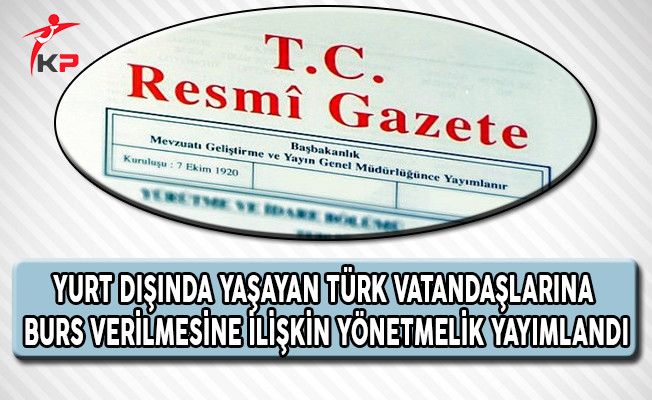 Yurt Dışındaki Türk Vatandaşlarına Burs Verilmesine İlişkin Yönetmelik Yayımlandı