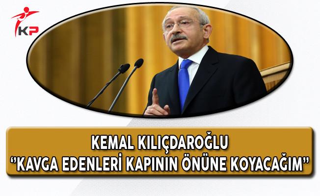CHP Genel Başkanı Kılıçdaroğlu: Kavga Edenleri Gerekirse Kapının Önüne Koyacağım