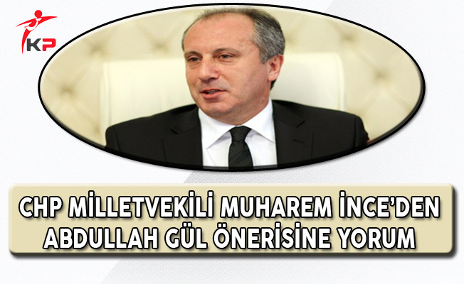 CHP Milletvekili Muharrem İnce'den Deniz Baykal'ın Abdullah Gül Önerisine Açıklama