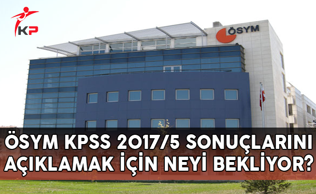 ÖSYM, KPSS 2017/5 Sonuçlarını Açıklamak İçin Neyi Bekliyor?