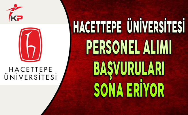 Hacettepe Üniversitesi Sözleşmeli Personel Alımı Sona Eriyor